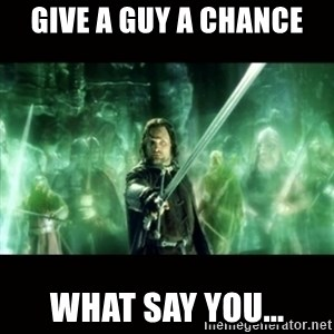 Aragorn What Say You - GivE a guy a chance What say you...
