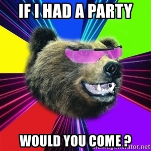 Party Bear - IF I HAD A PARTY WOULD YOU COME ?