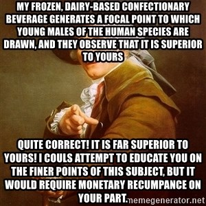Joseph Ducreux - My frozen, dairy-based confectionary beverage generates a focal point to which young males of the human species are drawn, and they observe that it is superior to yours Quite correct! It is far superior to yours! I couls attempt to educate you on the finer points of this subject, but it would require monetary recumpance on your part.