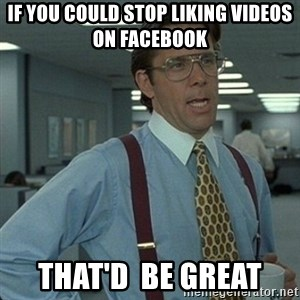 Yeah that'd be great... - If you couLD stop Liking videos on facebook That'd  be great