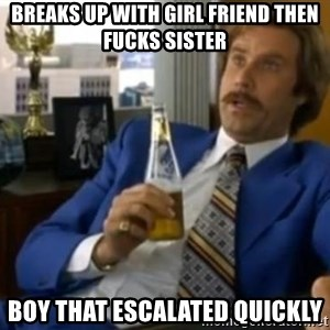 That escalated quickly-Ron Burgundy - BREAKS UP WITH GIRL FRIEND THEN FUCKS SISTER BOY THAT ESCALATED QUICKLY