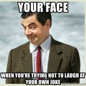 MR bean - Your face when you're trying not to laugh at your own joke