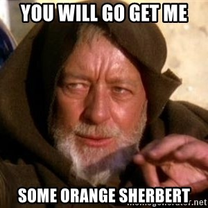 JEDI KNIGHT - you will go get me some orange sherbert