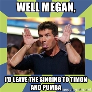 simon cowell  - Well Megan, I'd leave the singing to Timon and PUmba