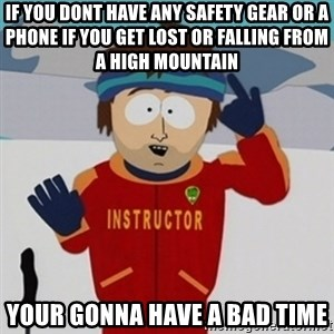 SouthPark Bad Time meme - if you dont have any safety gear or a phone if you get lost or falling from a high mountain your gonna have a bad time