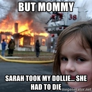 Disaster Girl - but mommy sarah took my dollie... she had to die