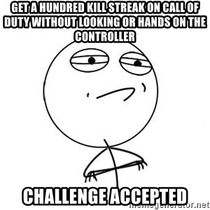 Challenge Accepted HD 1 - get a hundred kill streak on call of duty without looking or hands on the controller challenge accepted