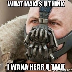 Bane - what makes u think i wana hear u talk
