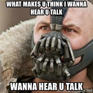 Bane - what makes u think i wanna hear u talk wanna hear u talk