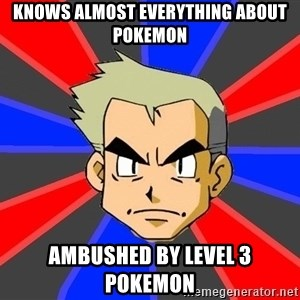 Professor Oak - knows almost everything about pokemon ambushed by level 3 pokemon