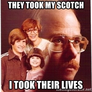 Vengeance Dad - They took my scotch I took their lives
