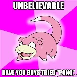 "Slowpoke - unbelievable have you guys tried ""pong"""