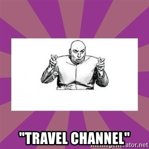 """'dr. evil' air quote -  """"TRAVEL CHANNEL"""""""