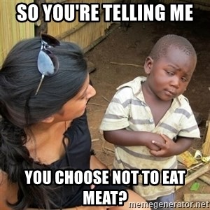 skeptical black kid - so you're telling me you choose not to eat meat?