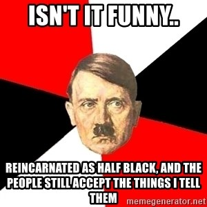 Advice Hitler - isn't it funny.. reincarnated as half black, and the people still accept the things i tell them