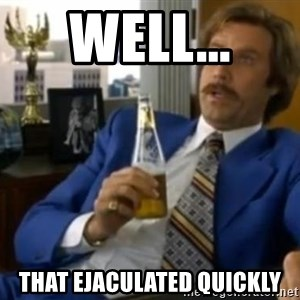 That escalated quickly-Ron Burgundy - well... that ejaculated quickly