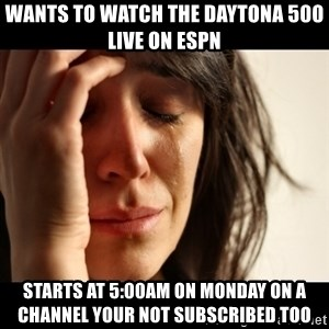 crying girl sad - WANTS TO WATCH THE DAYTONA 500 LIVE on ESPN starts at 5:00am on monday on a channel your not subscribed too