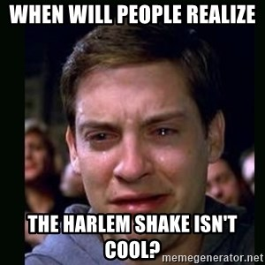 crying peter parker - When will people realize  the harlem shake isn't cool?