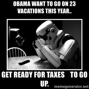 Sad Trooper - obama want to go on 23 vacations this year.. get ready for taxes    to go up.