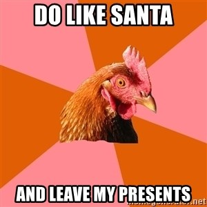 Anti Joke Chicken - do like santa and leave my presents