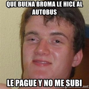 really high guy - que buena broma le hice al autobus le pague y no me subi