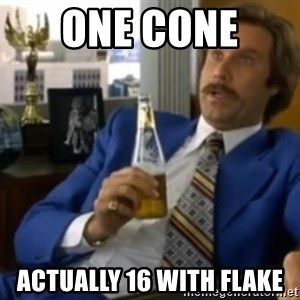 That escalated quickly-Ron Burgundy - One cone  actually 16 with flake