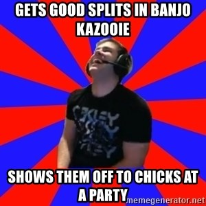 Strikerrrrr - gets good splits in banjo kazooie shows them off to chicks at a party