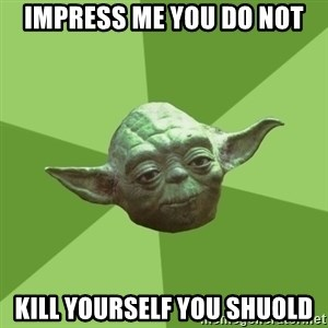Advice Yoda Gives - impress me you do not kill yourself you shuold