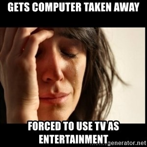First World Problems - Gets computer taken away Forced to use tv as entertainment