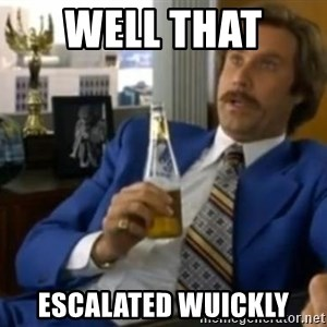 That escalated quickly-Ron Burgundy - WELL THAT  ESCALATED WUICKLY