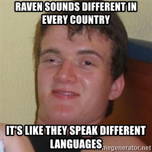 Really highguy - Raven sounds different in every country it's like they speak different languages