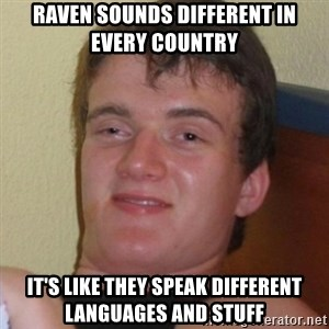 Really highguy - Raven sounds different in every country it's like they speak different languages and stuff
