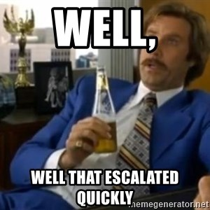 That escalated quickly-Ron Burgundy - Well, well that escalated quickly