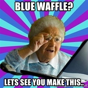 old lady - Blue waffle? Lets see you make this..