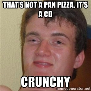 really high guy - that's not a pan pizza, it's a cd crunchy