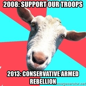 Oblivious Activist Goat - 2008: support our troops 2013: conservative armed rebellion