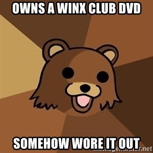 Pedobear - owns a winx club dvd somehow wore it out