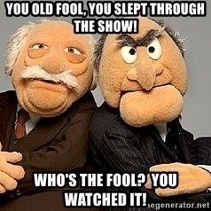 Statler_and_Waldorf - yOU OLD FOOL, YOU SLEPT THROUGH THE SHOW! wHO'S THE FOOL?  yOU WATCHED IT!