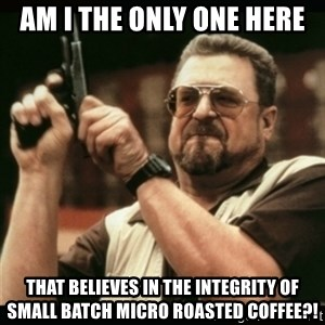 am i the only one around here - AM I THE ONLY ONE HERE THAT BELIEVES IN THE INTEGRITY OF SMALL BATCH MICRO ROASTED COFFEE?!