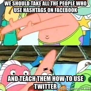 Push it Somewhere Else Patrick - We should take all the people who use hashtags on facebook and teach them how to use twitter