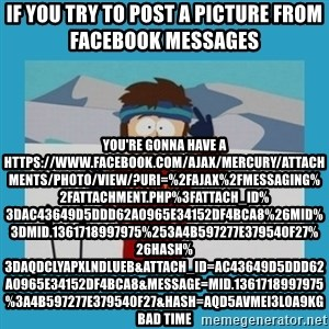 you're gonna have a bad time guy - if you try to post a picture from facebook messages  you're gonna have a https://www.facebook.com/ajax/mercury/attachments/photo/view/?uri=%2Fajax%2Fmessaging%2Fattachment.php%3Fattach_id%3Dac43649d5ddd62a0965e34152df4bca8%26mid%3Dmid.1361718997975%253A4b597277e379540f27%26hash%3DAQDCLyaPXlnDLueb&attach_id=ac43649d5ddd62a0965e34152df4bca8&message=mid.1361718997975%3A4b597277e379540f27&hash=AQD5AvMei3L0a9kG bad time