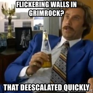 That escalated quickly-Ron Burgundy - flickering walls in grimrock?  that deescalated quickly