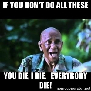 muthu - if you don't do all these you die, i die,   everybody die!