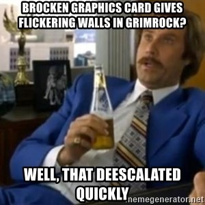 That escalated quickly-Ron Burgundy - brocken graphics card gives flickering walls in grimrock? well, that deescalated quickly