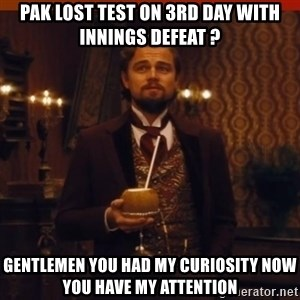 you had my curiosity dicaprio - Pak lost test on 3rd day with Innings defeat ? Gentlemen you had my curiosity Now you have my attention