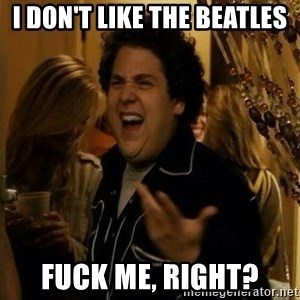 superbad  - I don't like the beatles Fuck me, right?
