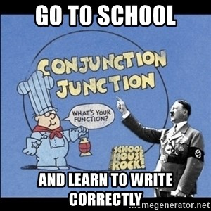 Grammar Nazi - GO TO SCHOOL AND LEARN TO WRITE CORRECTLY