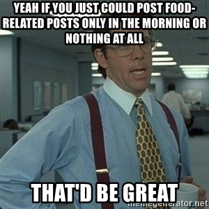 Yeah that'd be great... - Yeah if you just could post food-related posts only in the morning or nothing at all that'd be great