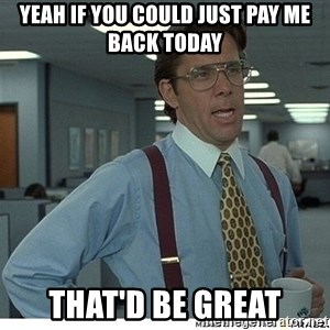Yeah If You Could Just - Yeah if you could just pay me back today That'd be great