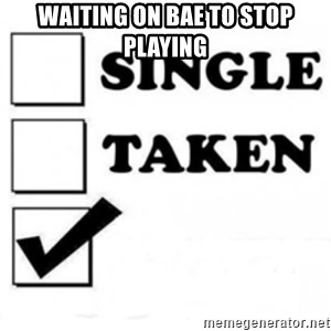 single taken checkbox - Waiting on bae to stop playing